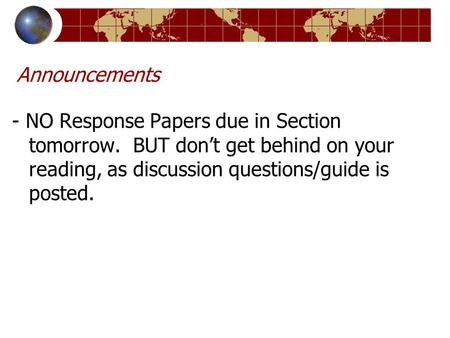 Announcements - NO Response Papers due in Section tomorrow. BUT don't get behind on your reading, as discussion questions/guide is posted.