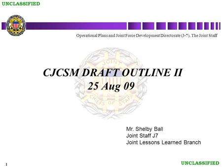 1 UNCLASSIFIED CJCSM DRAFT OUTLINE II 25 Aug 09 Operational Plans and Joint Force Development Directorate (J-7), The Joint Staff Mr. Shelby Ball Joint.