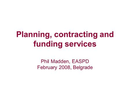 Planning, contracting and funding services Phil Madden, EASPD February 2008, Belgrade.