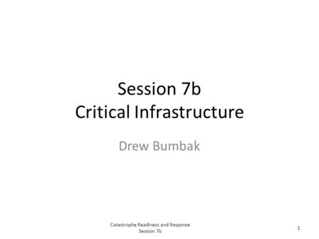Catastrophe Readiness and Response Session 7b 1 Session 7b Critical Infrastructure Drew Bumbak.