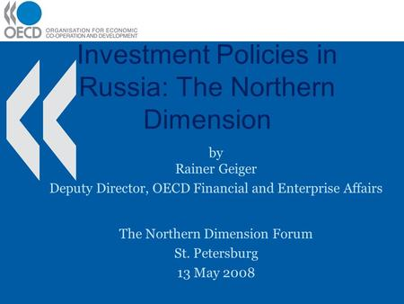 Investment Policies in Russia: The Northern Dimension by Rainer Geiger Deputy Director, OECD Financial and Enterprise Affairs The Northern Dimension Forum.