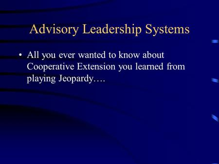 Advisory Leadership Systems All you ever wanted to know about Cooperative Extension you learned from playing Jeopardy….