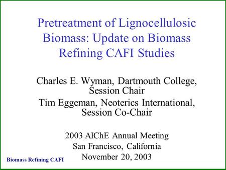 Pretreatment of Lignocellulosic Biomass: Update on Biomass Refining CAFI Studies Charles E. Wyman, Dartmouth College, Session Chair Tim Eggeman, Neoterics.