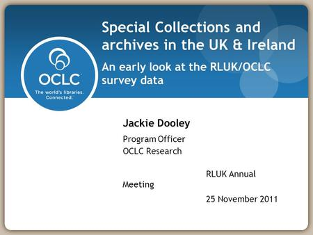 Special Collections and archives in the UK & Ireland An early look at the RLUK/OCLC survey data Jackie Dooley Program Officer OCLC Research RLUK Annual.