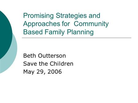 Promising Strategies and Approaches for Community Based Family Planning Beth Outterson Save the Children May 29, 2006.