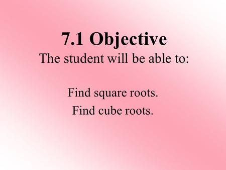 Find square roots. Find cube roots. 7.1 Objective The student will be able to: