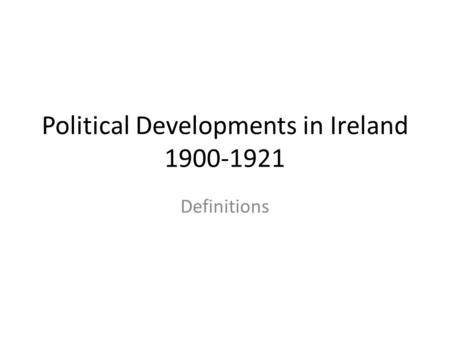 Political Developments in Ireland 1900-1921 Definitions.