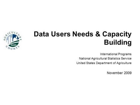 Data Users Needs & Capacity Building International Programs National Agricultural Statistics Service United States Department of Agriculture November 2009.