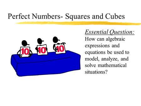 Perfect Numbers- Squares and Cubes Essential Question: How can algebraic expressions and equations be used to model, analyze, and solve mathematical situations?