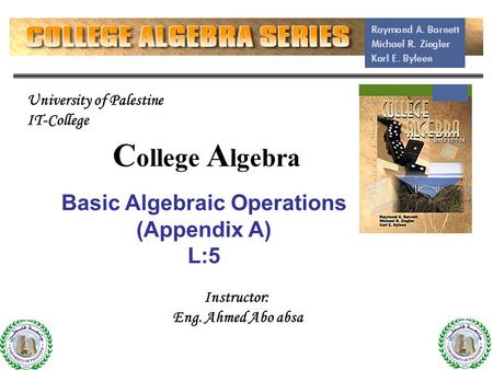C ollege A lgebra Basic Algebraic Operations (Appendix A) L:5 1 Instructor: Eng. Ahmed Abo absa University of Palestine IT-College.