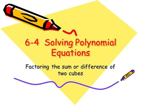 6-4 Solving Polynomial Equations Factoring the sum or difference of two cubes.
