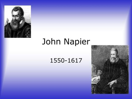 John Napier 1550-1617. Childhood of John Napier Went to College at the age of 13 at St. Salvador's Grew up in a protestant home Never finished graduating.