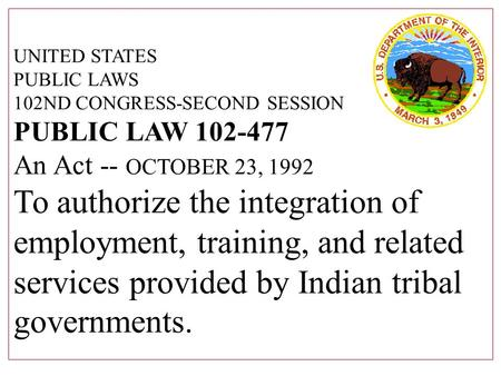 UNITED STATES PUBLIC LAWS 102ND CONGRESS-SECOND SESSION PUBLIC LAW 102-477 An Act -- OCTOBER 23, 1992 To authorize the integration of employment, training,