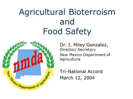 Agricultural Bioterroism and Food Safety Dr. I. Miley Gonzalez, Director/ Secretary New Mexico Department of Agriculture Tri-National Accord March 12,