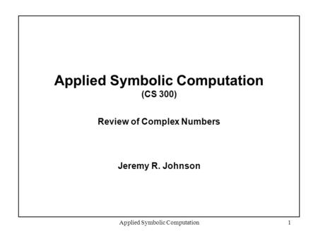 Applied Symbolic Computation1 Applied Symbolic Computation (CS 300) Review of Complex Numbers Jeremy R. Johnson.