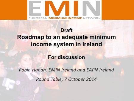 Draft Roadmap to an adequate minimum income system in Ireland For discussion Robin Hanan, EMIN Ireland and EAPN Ireland Round Table, 7 October 2014.