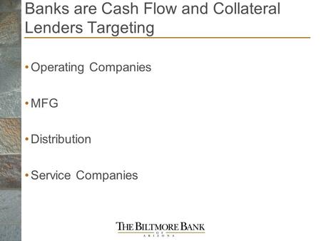 Banks are Cash Flow and Collateral Lenders Targeting Operating Companies MFG Distribution Service Companies.
