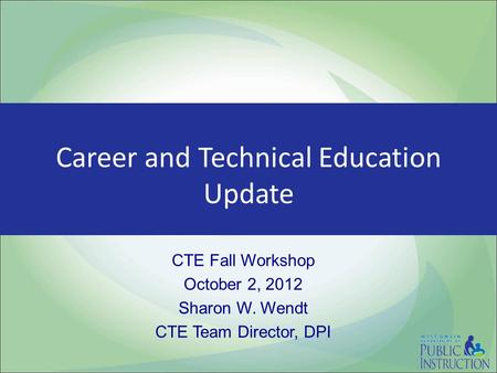 Career and Technical Education Update CTE Fall Workshop October 2, 2012 Sharon W. Wendt CTE Team Director, DPI.