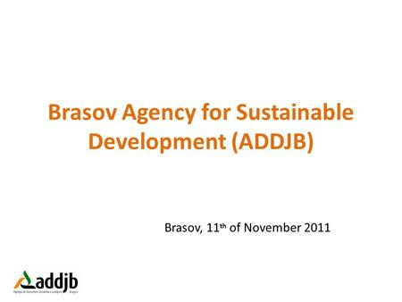 Brasov Agency for Sustainable Development (ADDJB) Brasov, 11 th of November 2011.