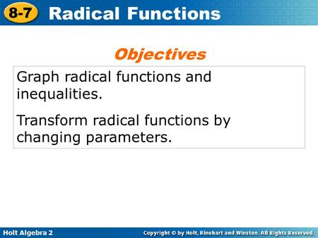 Holt Algebra 2 8-7 Radical Functions Graph radical functions and inequalities. Transform radical functions by changing parameters. Objectives.