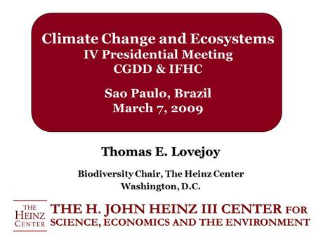 Climate Change and Ecosystems IV Presidential Meeting CGDD & IFHC Sao Paulo, Brazil March 7, 2009 Thomas E. Lovejoy Biodiversity Chair, The Heinz Center.