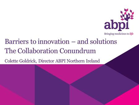 Barriers to innovation – and solutions The Collaboration Conundrum Colette Goldrick, Director ABPI Northern Ireland.