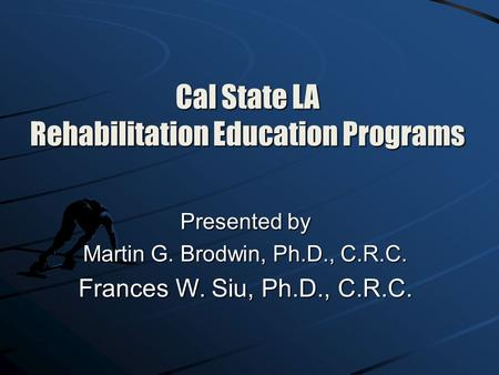 Cal State LA Rehabilitation Education Programs Presented by Martin G. Brodwin, Ph.D., C.R.C. Frances W. Siu, Ph.D., C.R.C.
