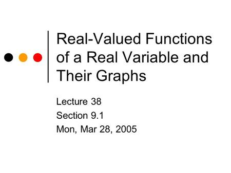 Real-Valued Functions of a Real Variable and Their Graphs Lecture 38 Section 9.1 Mon, Mar 28, 2005.