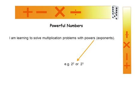 Powerful Numbers I am learning to solve multiplication problems with powers (exponents). e.g. 2 2 or 2 3.
