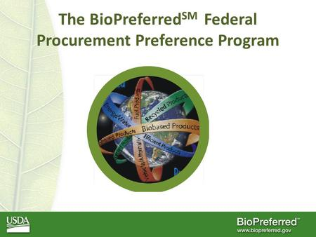 The BioPreferred SM Federal Procurement Preference Program.