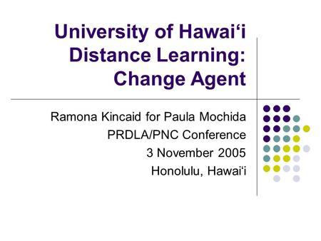 University of Hawai'i Distance Learning: Change Agent Ramona Kincaid for Paula Mochida PRDLA/PNC Conference 3 November 2005 Honolulu, Hawai'i.