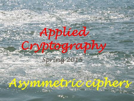 Applied Cryptography Spring 2015 Asymmetric ciphers.