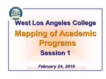 West Los Angeles College Mapping of Academic Programs Session 1 February 24, 2010.