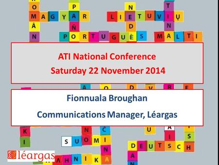 ATI National Conference Saturday 22 November 2014 Fionnuala Broughan Communications Manager, Léargas.