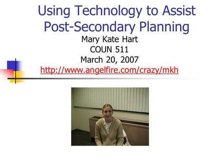 Using Technology to Assist Post-Secondary Planning Mary Kate Hart COUN 511 March 20, 2007