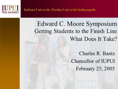 1 Indiana University-Purdue University Indianapolis Edward C. Moore Symposium Getting Students to the Finish Line What Does It Take? Charles R. Bantz Chancellor.