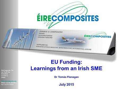 EU Funding: Learnings from an Irish SME Dr Tomás Flanagan July 2015 EireComposites Teo An Choill Rua Indreabhan Co Galway Ireland www.eirecomposites.com.