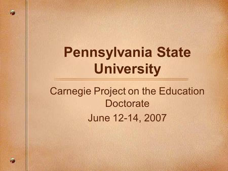 Pennsylvania State University Carnegie Project on the Education Doctorate June 12-14, 2007.