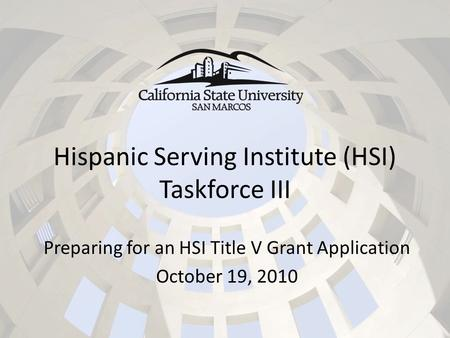 Hispanic Serving Institute (HSI) Taskforce III Preparing for an HSI Title V Grant Application October 19, 2010.