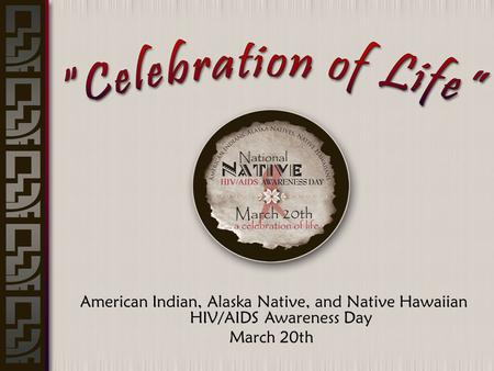 American Indian, Alaska Native, and Native Hawaiian HIV/AIDS Awareness Day March 20th.