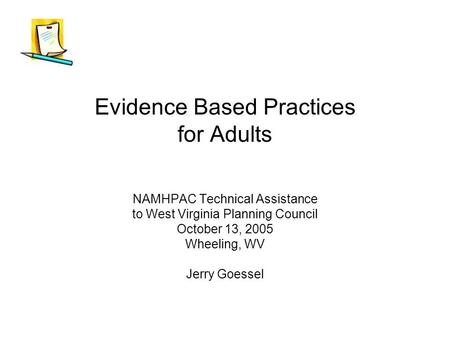 Evidence Based Practices for Adults NAMHPAC Technical Assistance to West Virginia Planning Council October 13, 2005 Wheeling, WV Jerry Goessel.
