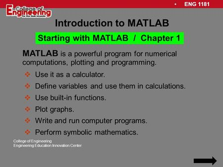 ENG 1181 College of Engineering Engineering Education Innovation Center MATLAB is a powerful program for numerical computations, plotting and programming.