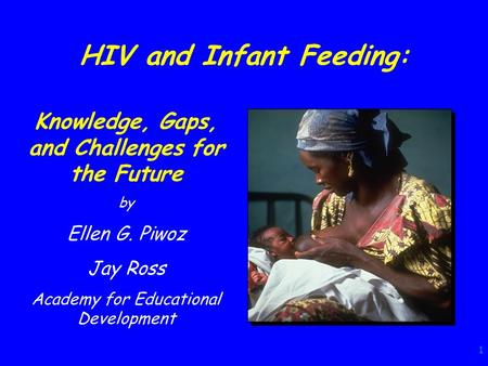 1 HIV and Infant Feeding: Knowledge, Gaps, and Challenges for the Future by Ellen G. Piwoz Jay Ross Academy for Educational Development.