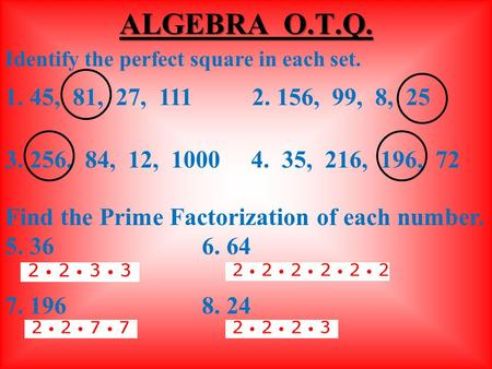 Identify the perfect square in each set. 1. 45, 81, 27, 111 2. 156, 99, 8, 25 3. 256, 84, 12, 10004. 35, 216, 196, 72 Find the Prime Factorization of.