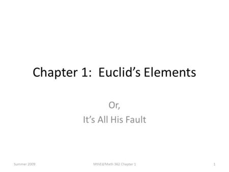 Chapter 1: Euclid's Elements Or, It's All His Fault 1MthEd/Math 362 Chapter 1Summer 2009.