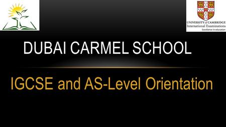 IGCSE and AS-Level Orientation DUBAI CARMEL SCHOOL.