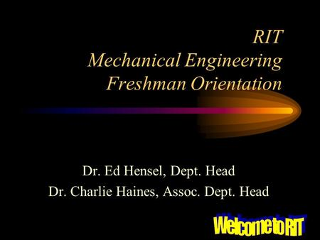 RIT Mechanical Engineering Freshman Orientation Dr. Ed Hensel, Dept. Head Dr. Charlie Haines, Assoc. Dept. Head.
