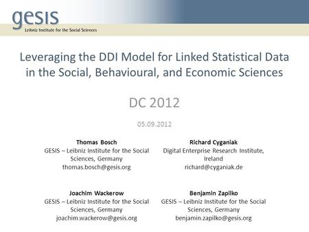 Leveraging the DDI Model for Linked Statistical Data in the Social, Behavioural, and Economic Sciences DC 2012 05.09.2012 Thomas Bosch GESIS – Leibniz.