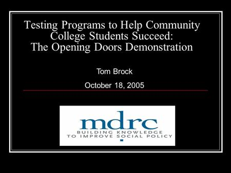 Testing Programs to Help Community College Students Succeed: The Opening Doors Demonstration Tom Brock October 18, 2005.