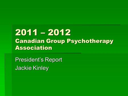 2011 – 2012 Canadian Group Psychotherapy Association President's Report Jackie Kinley.